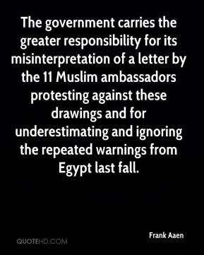 Frank Aaen - The government carries the greater responsibility for its misinterpretation of a letter by the 11 Muslim ambassadors protesting against these drawings and for underestimating and ignoring the repeated warnings from Egypt last fall.