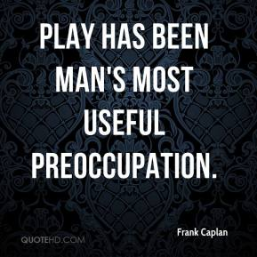 Frank Caplan - Play has been man's most useful preoccupation.