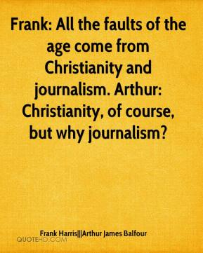 Frank Harris|||Arthur James Balfour - Frank: All the faults of the age come from Christianity and journalism. Arthur: Christianity, of course, but why journalism?