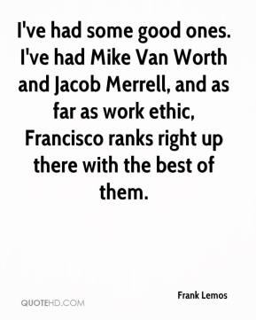 Frank Lemos - I've had some good ones. I've had Mike Van Worth and Jacob Merrell, and as far as work ethic, Francisco ranks right up there with the best of them.