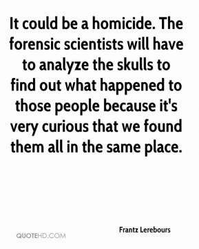 Frantz Lerebours - It could be a homicide. The forensic scientists will have to analyze the skulls to find out what happened to those people because it's very curious that we found them all in the same place.