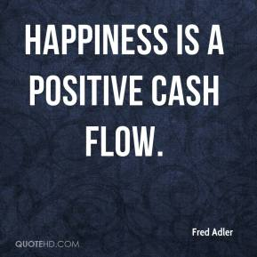 Fred Adler - Happiness is a positive cash flow.