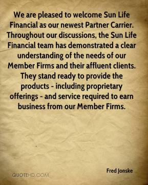 Fred Jonske - We are pleased to welcome Sun Life Financial as our newest Partner Carrier. Throughout our discussions, the Sun Life Financial team has demonstrated a clear understanding of the needs of our Member Firms and their affluent clients. They stand ready to provide the products - including proprietary offerings - and service required to earn business from our Member Firms.