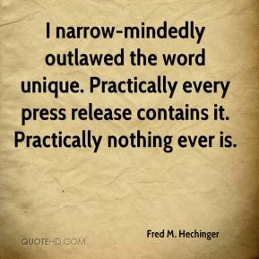 Fred M. Hechinger - I narrow-mindedly outlawed the word unique. Practically every press release contains it. Practically nothing ever is.