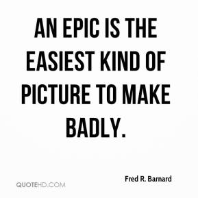 Fred R. Barnard - An epic is the easiest kind of picture to make badly.