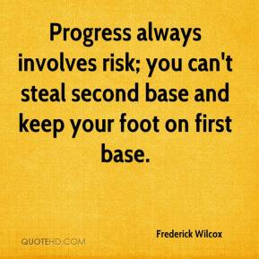 Frederick Wilcox - Progress always involves risk; you can't steal second base and keep your foot on first base.