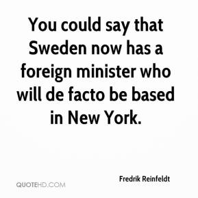 Fredrik Reinfeldt - You could say that Sweden now has a foreign minister who will de facto be based in New York.