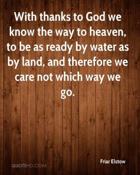 Friar Elstow - With thanks to God we know the way to heaven, to be as ready by water as by land, and therefore we care not which way we go.