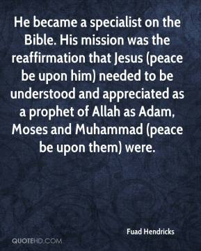 Fuad Hendricks - He became a specialist on the Bible. His mission was the reaffirmation that Jesus (peace be upon him) needed to be understood and appreciated as a prophet of Allah as Adam, Moses and Muhammad (peace be upon them) were.