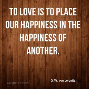 To love is to place our happiness in the happiness of another.