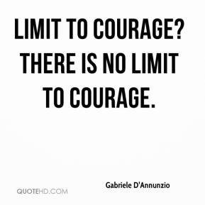 Gabriele D'Annunzio - Limit to courage? There is no limit to courage.