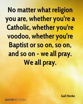 Gail Henke - No matter what religion you are, whether you're a Catholic, whether you're voodoo, whether you're Baptist or so on, so on, and so on - we all pray. We all pray.