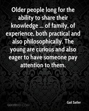 Gail Satler - Older people long for the ability to share their knowledge ... of family, of experience, both practical and also philosophically. The young are curious and also eager to have someone pay attention to them.