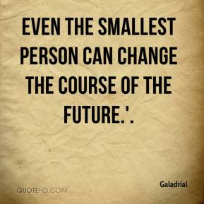 Galadrial - Even the smallest person can change the course of the future.'.
