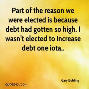Gary Bolding - Part of the reason we were elected is because debt had gotten so high. I wasn't elected to increase debt one iota.