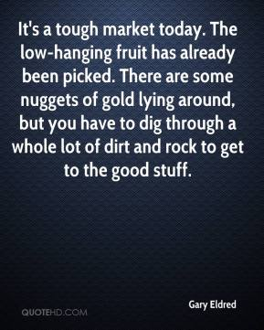 Gary Eldred - It's a tough market today. The low-hanging fruit has already been picked. There are some nuggets of gold lying around, but you have to dig through a whole lot of dirt and rock to get to the good stuff.