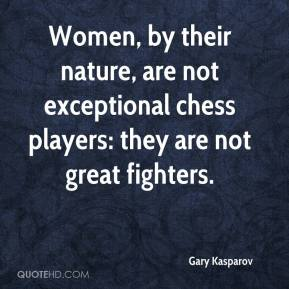 Gary Kasparov - Women, by their nature, are not exceptional chess players: they are not great fighters.