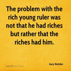 Gary Neitzke - The problem with the rich young ruler was not that he had riches but rather that the riches had him.