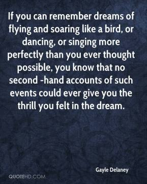 Gayle Delaney - If you can remember dreams of flying and soaring like a bird, or dancing, or singing more perfectly than you ever thought possible, you know that no second -hand accounts of such events could ever give you the thrill you felt in the dream.