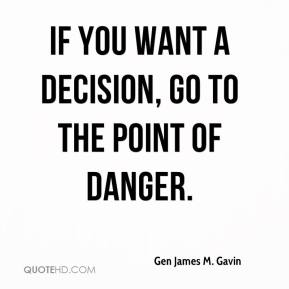 Gen James M. Gavin - If you want a decision, go to the point of danger.