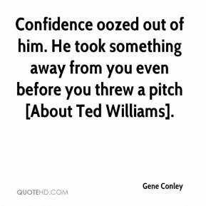 Gene Conley - Confidence oozed out of him. He took something away from you even before you threw a pitch [About Ted Williams].