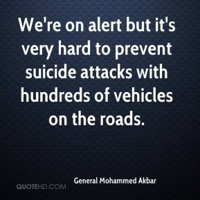 General Mohammed Akbar - We're on alert but it's very hard to prevent suicide attacks with hundreds of vehicles on the roads.