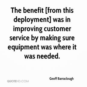Geoff Barraclough - The benefit [from this deployment] was in improving customer service by making sure equipment was where it was needed.