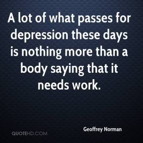 Geoffrey Norman - A lot of what passes for depression these days is nothing more than a body saying that it needs work.