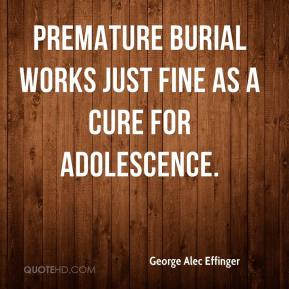 Premature burial works just fine as a cure for adolescence.