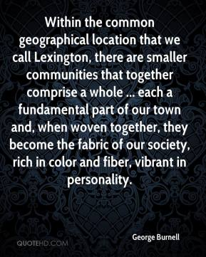 George Burnell - Within the common geographical location that we call Lexington, there are smaller communities that together comprise a whole ... each a fundamental part of our town and, when woven together, they become the fabric of our society, rich in color and fiber, vibrant in personality.