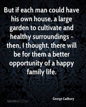 George Cadbury - But if each man could have his own house, a large garden to cultivate and healthy surroundings - then, I thought, there will be for them a better opportunity of a happy family life.