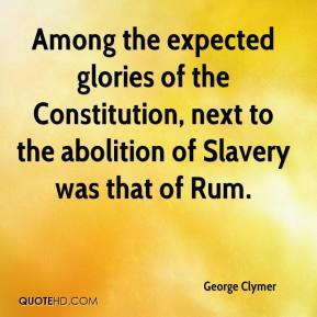 George Clymer - Among the expected glories of the Constitution, next to the abolition of Slavery was that of Rum.