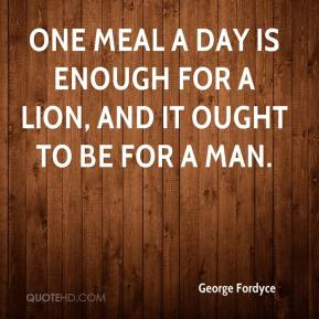George Fordyce - One meal a day is enough for a lion, and it ought to be for a man.