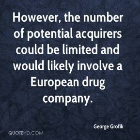 However, the number of potential acquirers could be limited and would likely involve a European drug company.