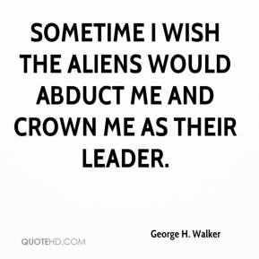 George H. Walker - Sometime I wish the aliens would abduct me and crown me as their leader.