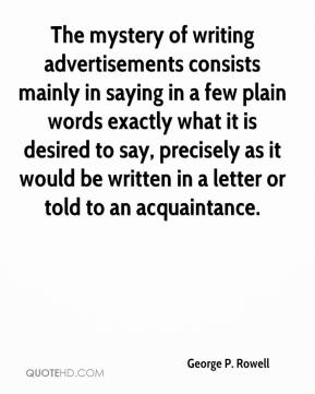 George P. Rowell - The mystery of writing advertisements consists mainly in saying in a few plain words exactly what it is desired to say, precisely as it would be written in a letter or told to an acquaintance.