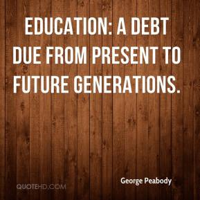 George Peabody - Education: A debt due from present to future generations.