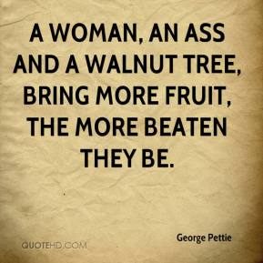 George Pettie - A woman, an ass and a walnut tree, Bring more fruit, the more beaten they be.