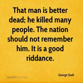 George Ssali - That man is better dead; he killed many people. The nation should not remember him. It is a good riddance.