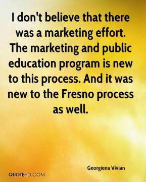 I don't believe that there was a marketing effort. The marketing and public education program is new to this process. And it was new to the Fresno process as well.