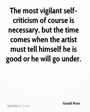 Gerald Moor - The most vigilant self-criticism of course is necessary, but the time comes when the artist must tell himself he is good or he will go under.