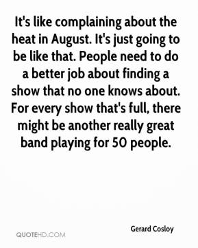 Gerard Cosloy - It's like complaining about the heat in August. It's just going to be like that. People need to do a better job about finding a show that no one knows about. For every show that's full, there might be another really great band playing for 50 people.