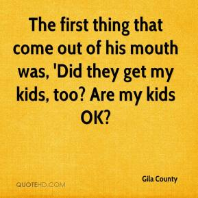 Gila County - The first thing that come out of his mouth was, 'Did they get my kids, too? Are my kids OK?