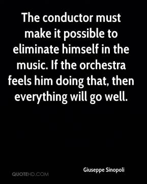 Giuseppe Sinopoli - The conductor must make it possible to eliminate himself in the music. If the orchestra feels him doing that, then everything will go well.