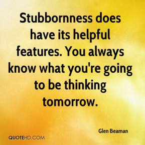 Glen Beaman - Stubbornness does have its helpful features. You always know what you're going to be thinking tomorrow.