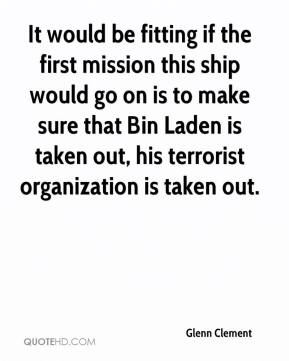 Glenn Clement - It would be fitting if the first mission this ship would go on is to make sure that Bin Laden is taken out, his terrorist organization is taken out.