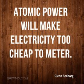 Glenn Seaborg - Atomic power will make electricity too cheap to meter.