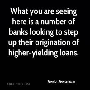 Gordon Goetzmann - What you are seeing here is a number of banks looking to step up their origination of higher-yielding loans.