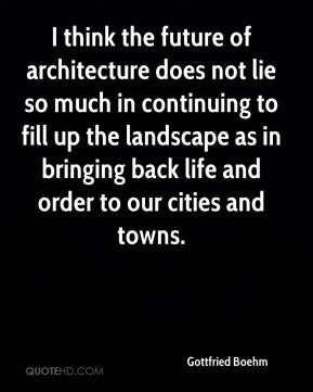 Gottfried Boehm - I think the future of architecture does not lie so much in continuing to fill up the landscape as in bringing back life and order to our cities and towns.