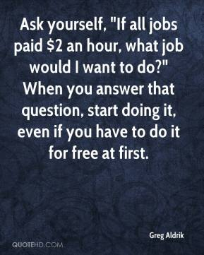 """Greg Aldrik - Ask yourself, """"If all jobs paid $2 an hour, what job would I want to do?"""" When you answer that question, start doing it, even if you have to do it for free at first."""